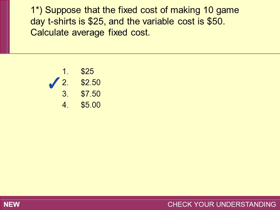 1*) Suppose that the fixed cost of making 10 game day t-shirts is $25, and the variable cost is $50. Calculate average fixed cost.