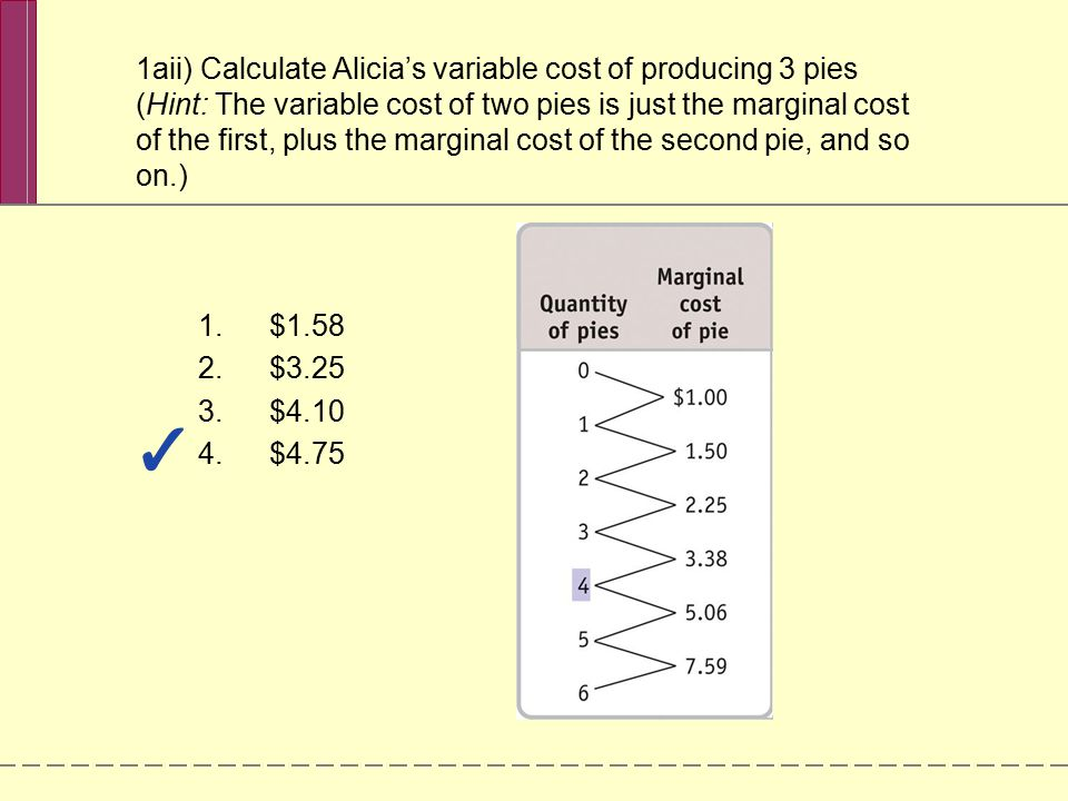 1aii) Calculate Alicia's variable cost of producing 3 pies (Hint: The variable cost of two pies is just the marginal cost of the first, plus the marginal cost of the second pie, and so on.)