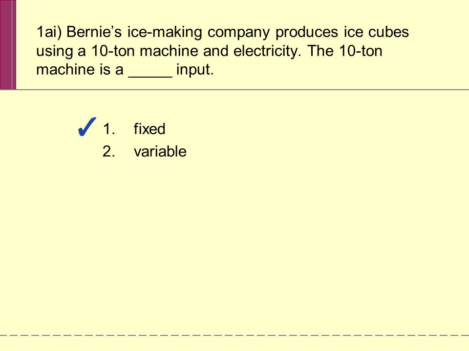 1ai) Bernie's ice-making company produces ice cubes using a 10-ton machine and electricity. The 10-ton machine is a _____ input.