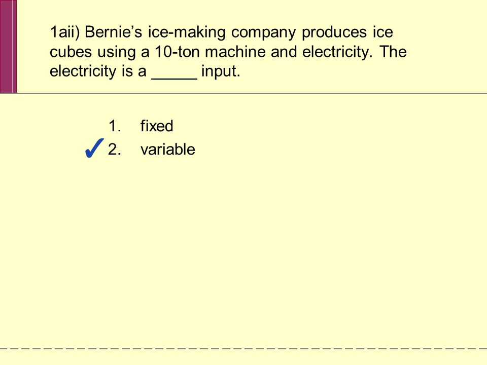 1aii) Bernie's ice-making company produces ice cubes using a 10-ton machine and electricity. The electricity is a _____ input.