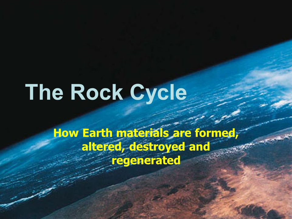 How Earth materials are formed, altered, destroyed and regenerated