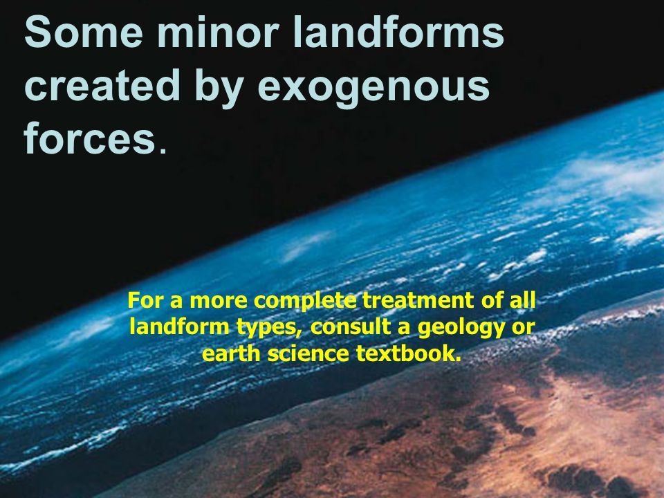 Some minor landforms created by exogenous forces.