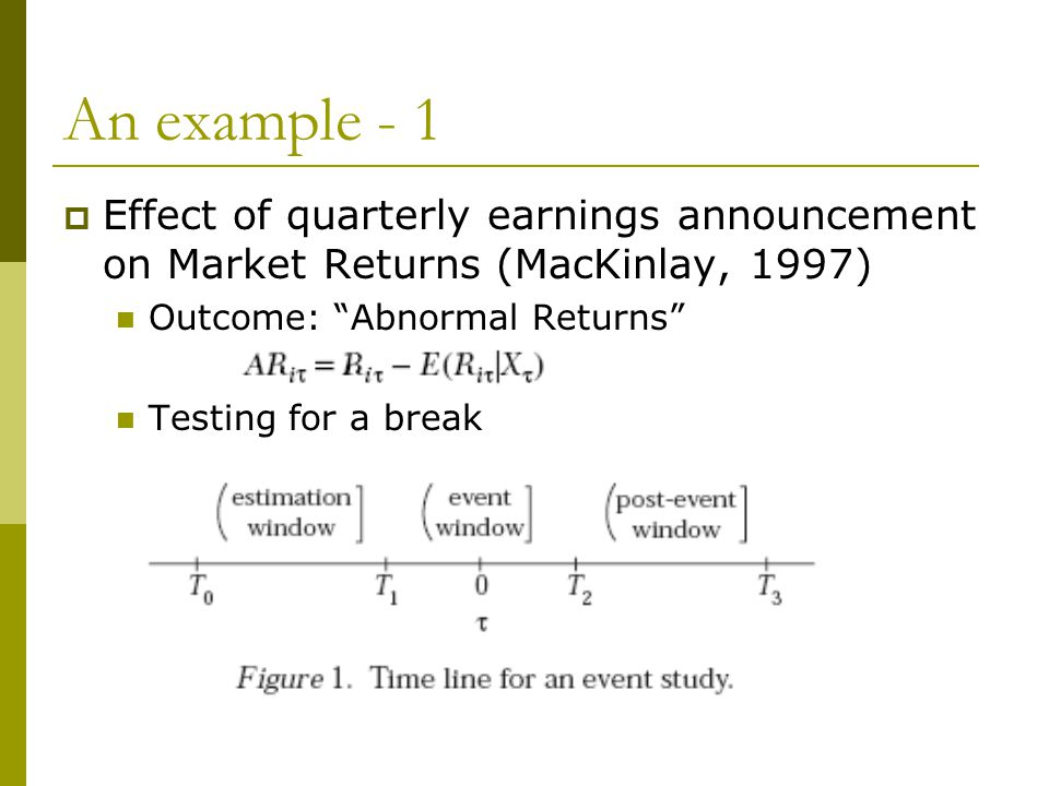 An example - 1 Effect of quarterly earnings announcement on Market Returns (MacKinlay, 1997) Outcome: Abnormal Returns