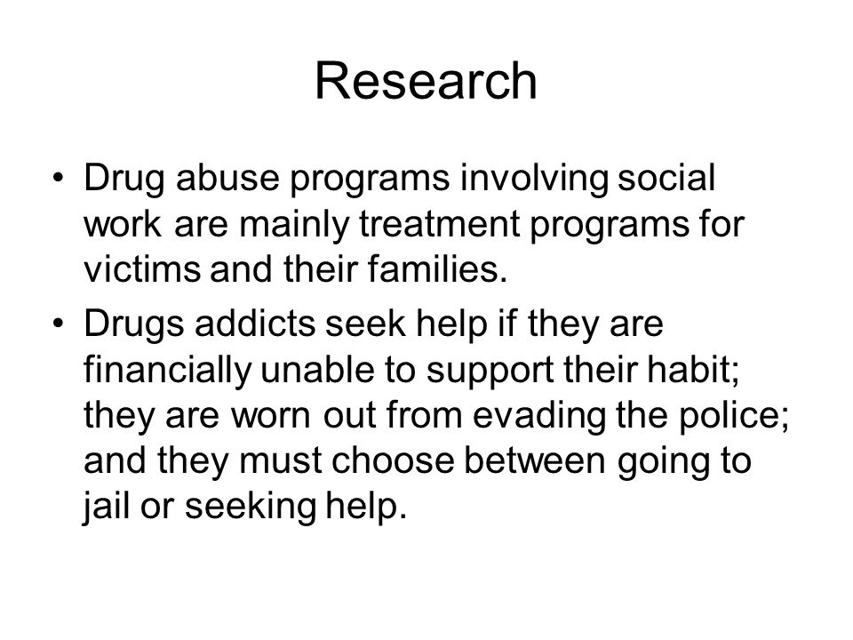 Research Drug abuse programs involving social work are mainly treatment programs for victims and their families.