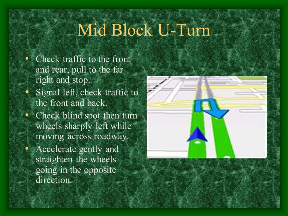 Mid Block U-Turn Check traffic to the front and rear, pull to the far right and stop. Signal left, check traffic to the front and back.