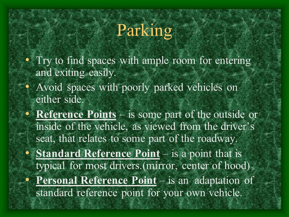Parking Try to find spaces with ample room for entering and exiting easily. Avoid spaces with poorly parked vehicles on either side.