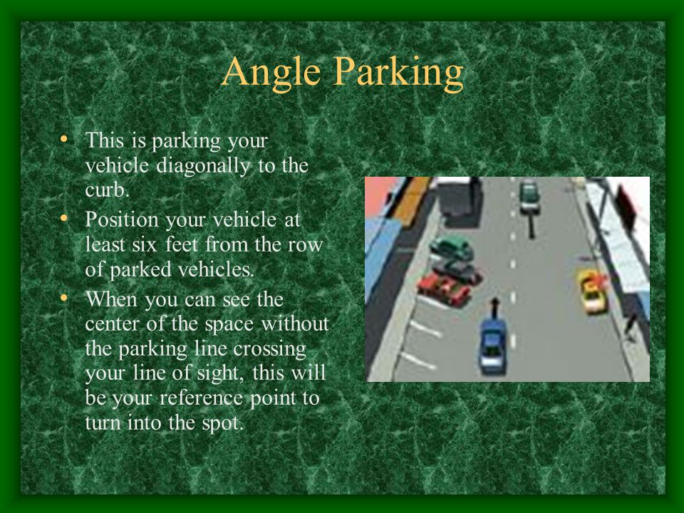 Angle Parking This is parking your vehicle diagonally to the curb.