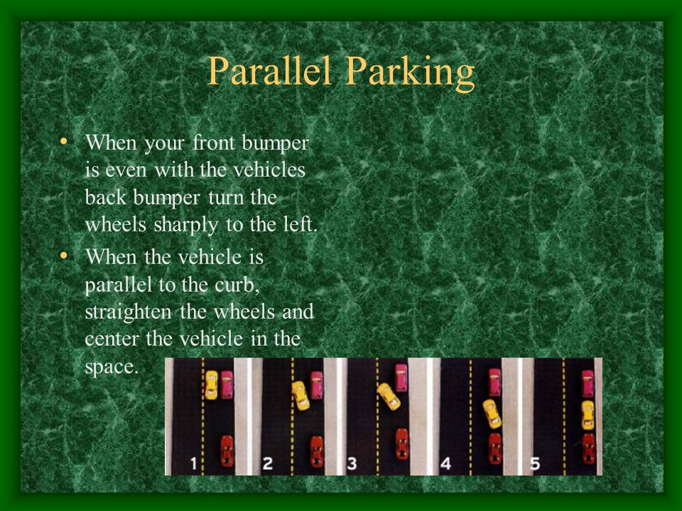 Parallel Parking When your front bumper is even with the vehicles back bumper turn the wheels sharply to the left.