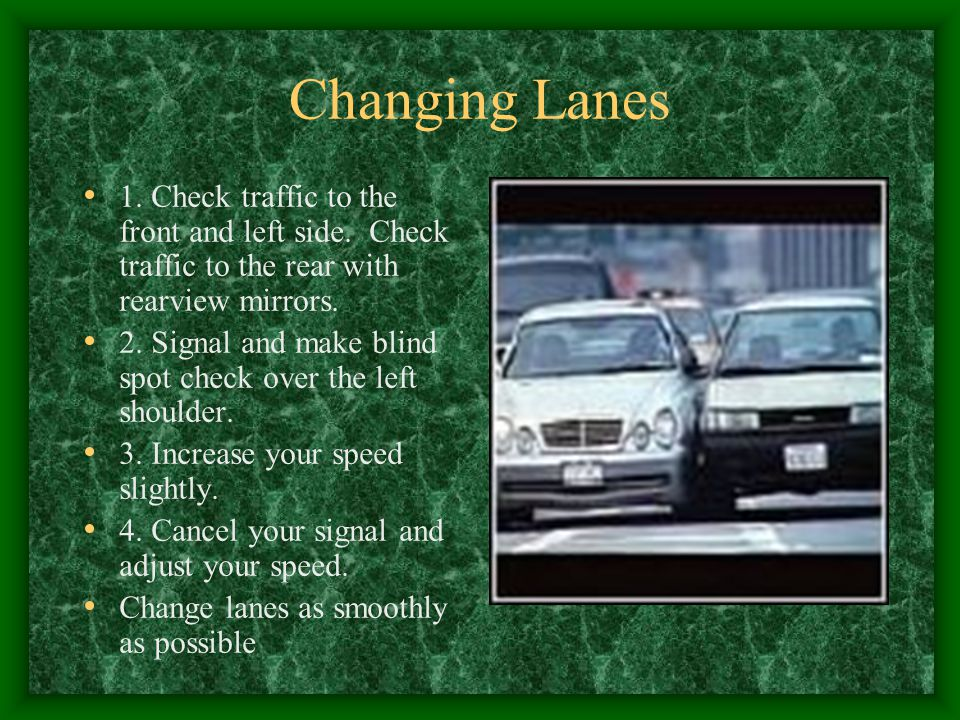 Changing Lanes 1. Check traffic to the front and left side. Check traffic to the rear with rearview mirrors.