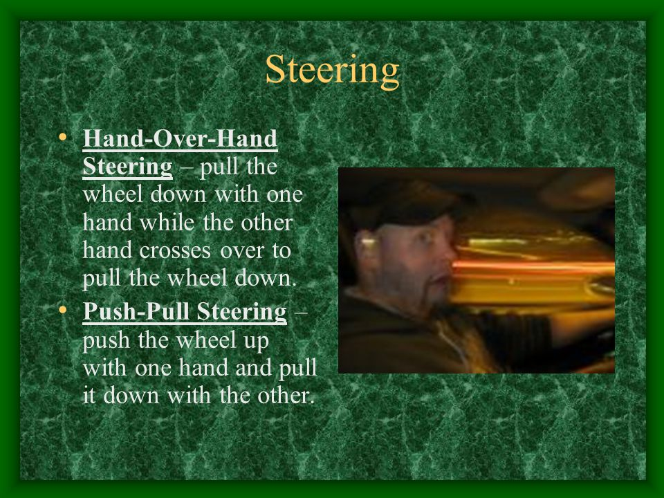 Steering Hand-Over-Hand Steering – pull the wheel down with one hand while the other hand crosses over to pull the wheel down.