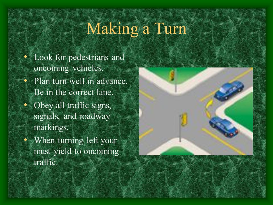 Making a Turn Look for pedestrians and oncoming vehicles.