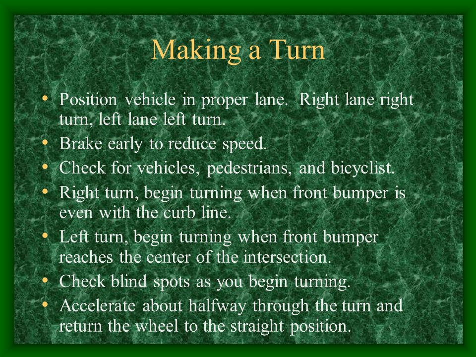 Making a Turn Position vehicle in proper lane. Right lane right turn, left lane left turn. Brake early to reduce speed.