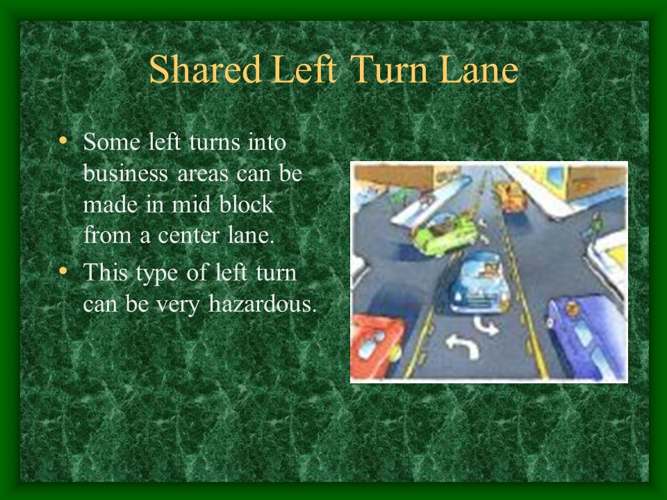 Shared Left Turn Lane Some left turns into business areas can be made in mid block from a center lane.