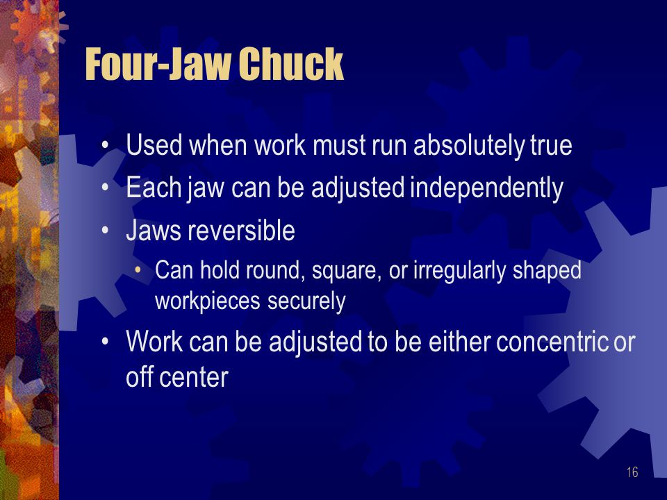 Four-Jaw Chuck Used when work must run absolutely true