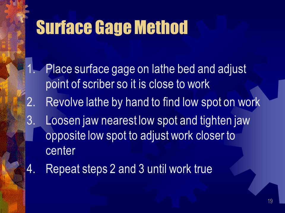 Surface Gage Method Place surface gage on lathe bed and adjust point of scriber so it is close to work.