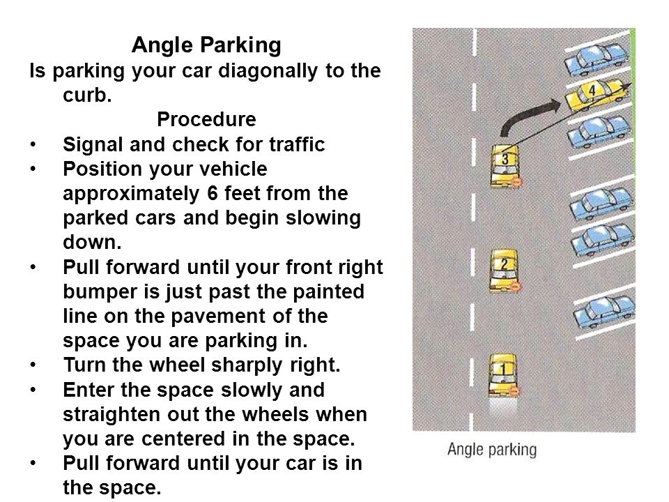 Angle Parking Is parking your car diagonally to the curb. Procedure