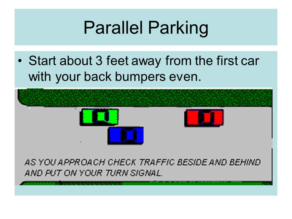 Parallel Parking Start about 3 feet away from the first car with your back bumpers even.