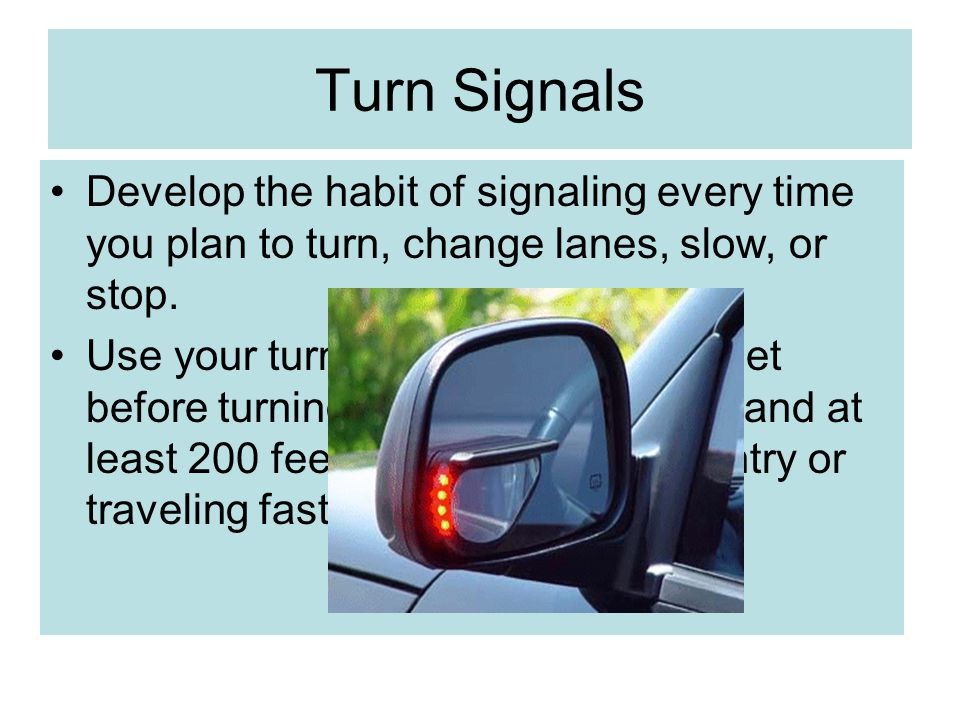 Turn Signals Develop the habit of signaling every time you plan to turn, change lanes, slow, or stop.