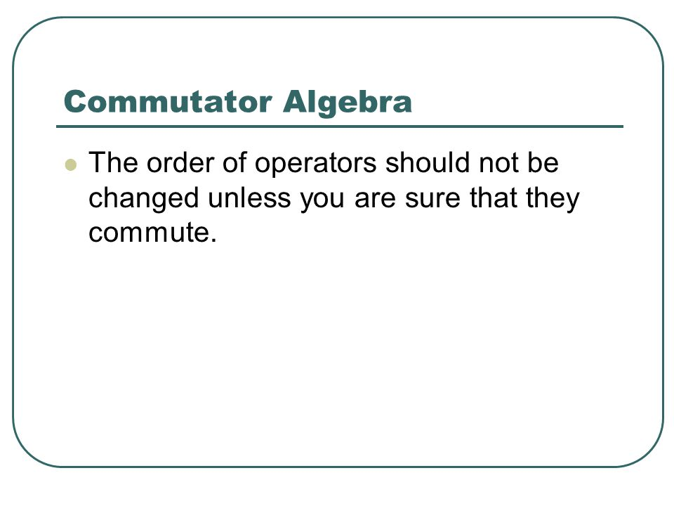 Commutator Algebra The order of operators should not be changed unless you are sure that they commute.