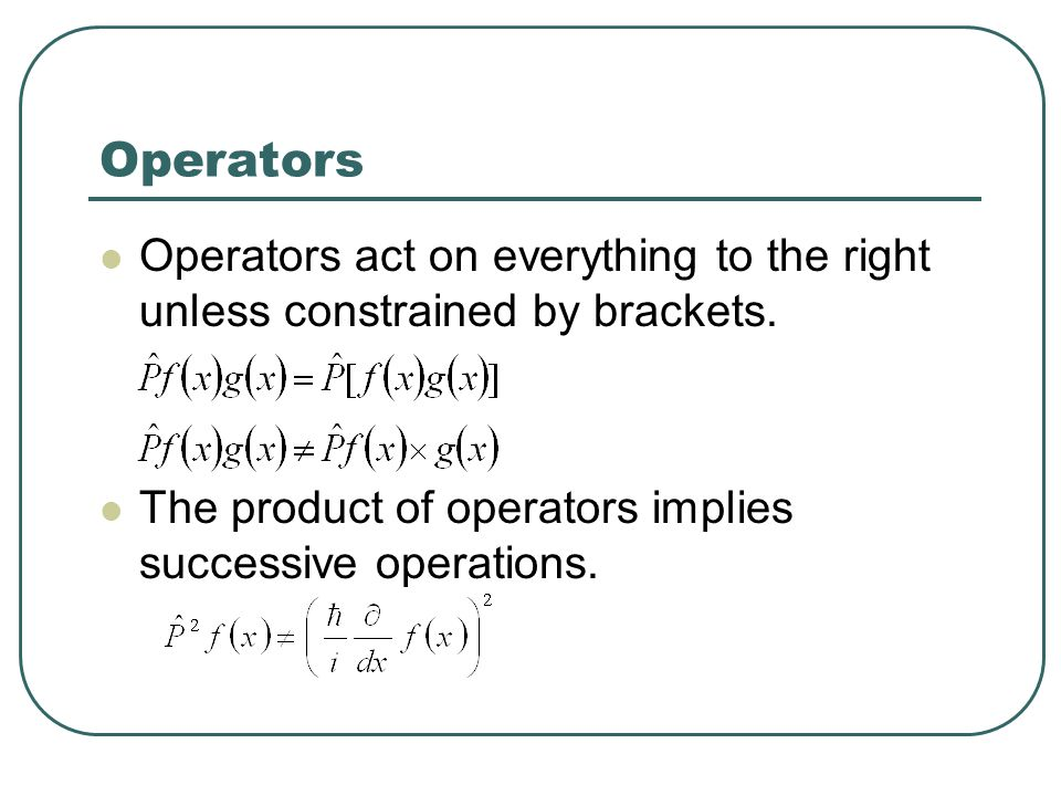 Operators Operators act on everything to the right unless constrained by brackets.