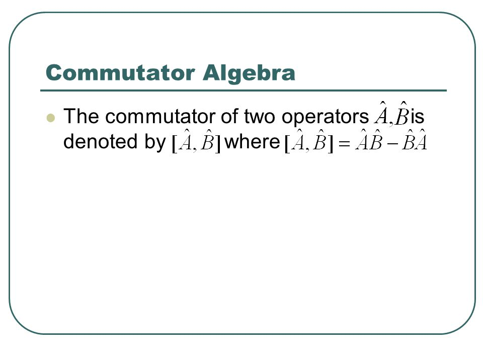 Commutator Algebra The commutator of two operators is denoted by where