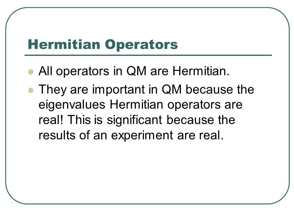 Hermitian Operators All operators in QM are Hermitian.