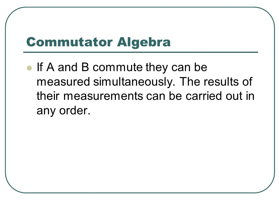 Commutator Algebra If A and B commute they can be measured simultaneously.