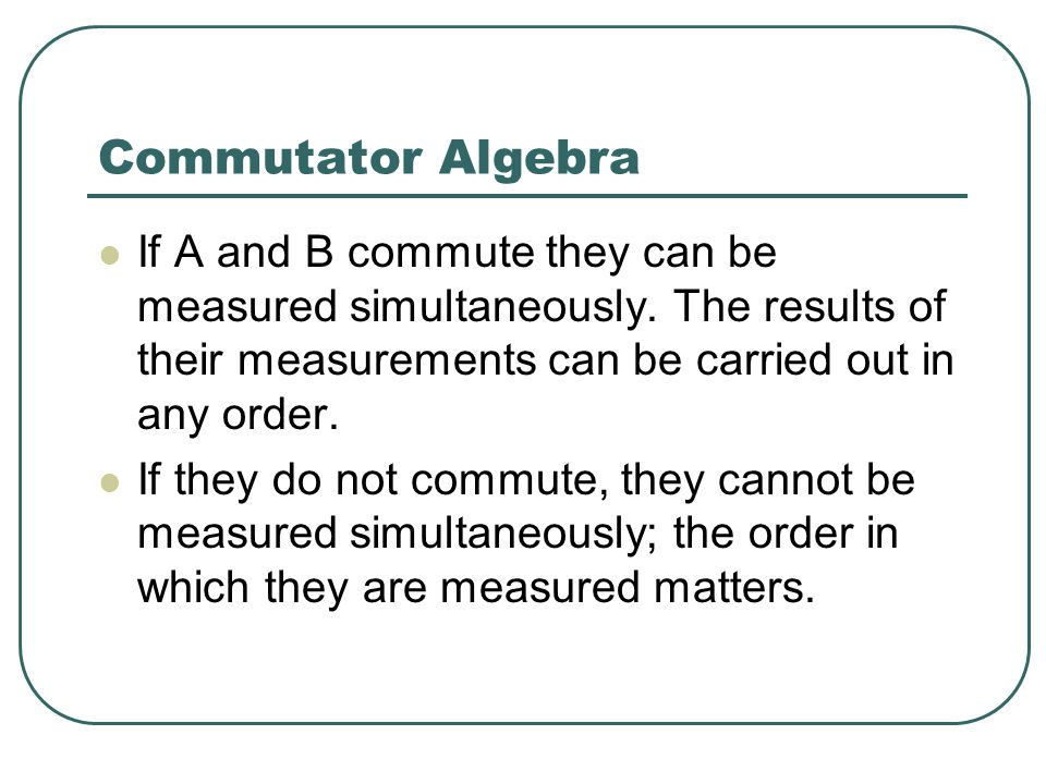 Commutator Algebra If A and B commute they can be measured simultaneously. The results of their measurements can be carried out in any order.