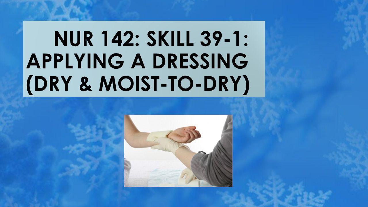 NUR 142: SKILL 39-1: APPLYING A DRESSING (DRY & MOIST-TO-DRY)