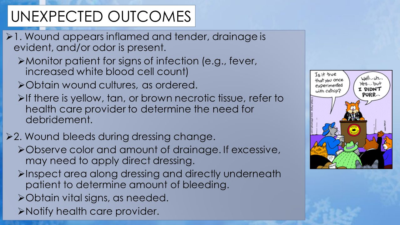 UNEXPECTED OUTCOMES 1. Wound appears inflamed and tender, drainage is evident, and/or odor is present.
