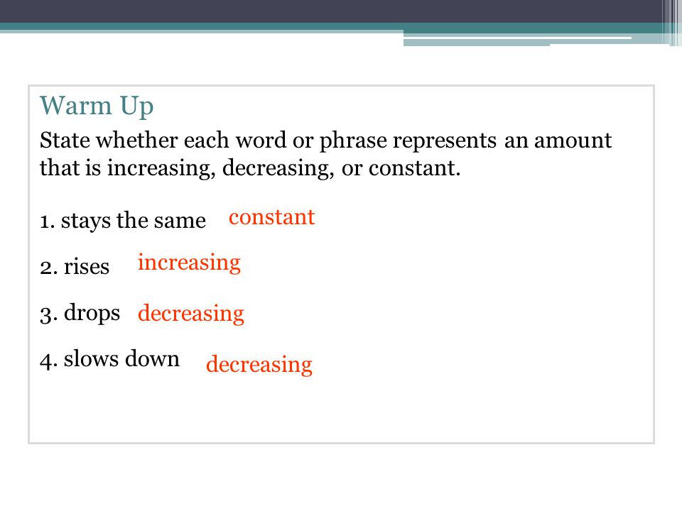 Warm Up State whether each word or phrase represents an amount that is increasing, decreasing, or constant.