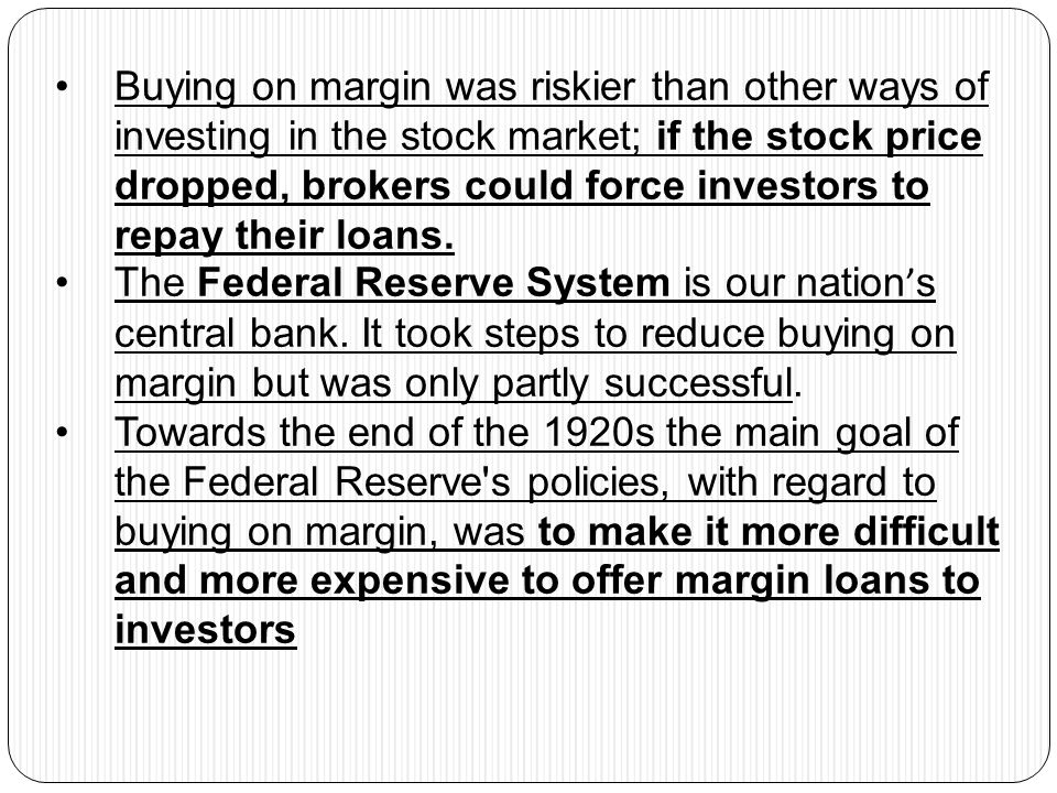 Buying on margin was riskier than other ways of investing in the stock market; if the stock price dropped, brokers could force investors to repay their loans.