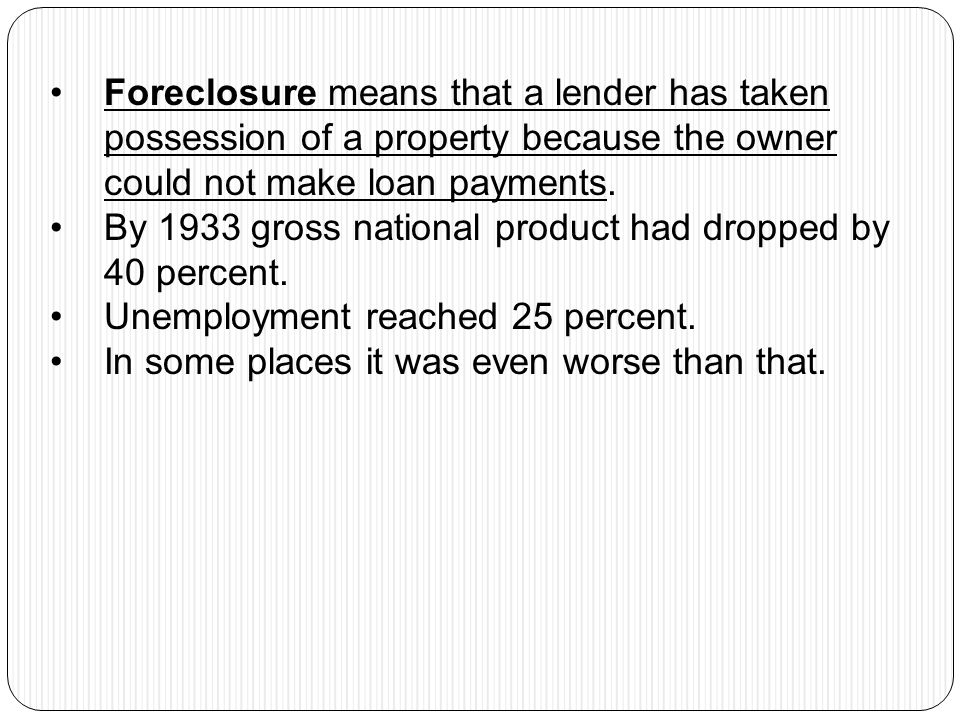 Foreclosure means that a lender has taken possession of a property because the owner could not make loan payments.