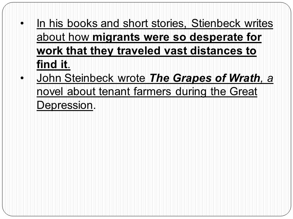 In his books and short stories, Stienbeck writes about how migrants were so desperate for work that they traveled vast distances to find it.