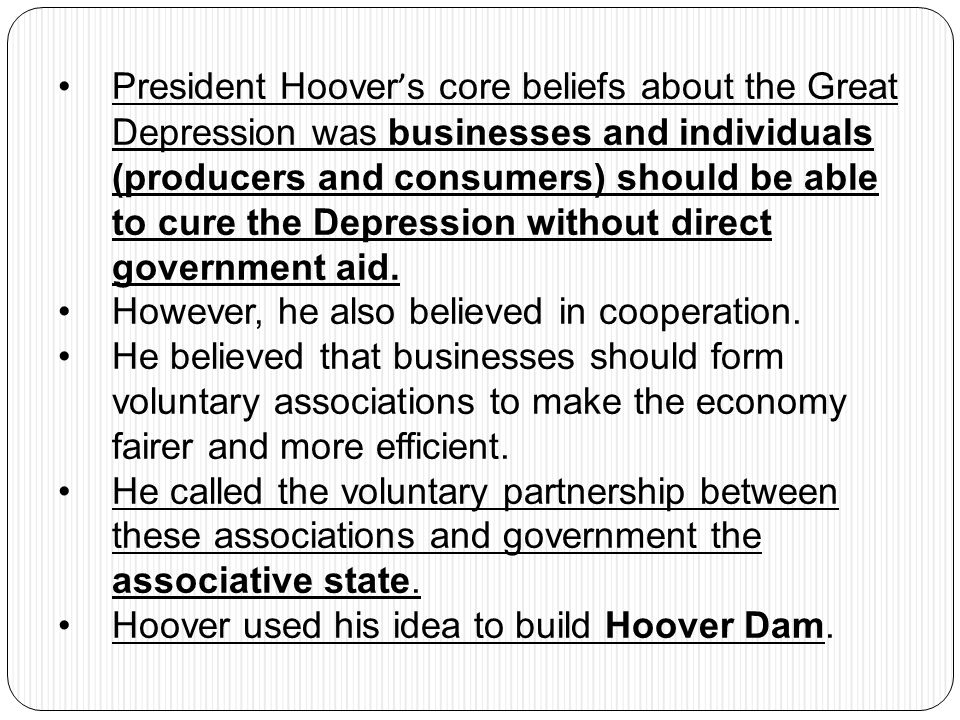 President Hoover's core beliefs about the Great Depression was businesses and individuals (producers and consumers) should be able to cure the Depression without direct government aid.