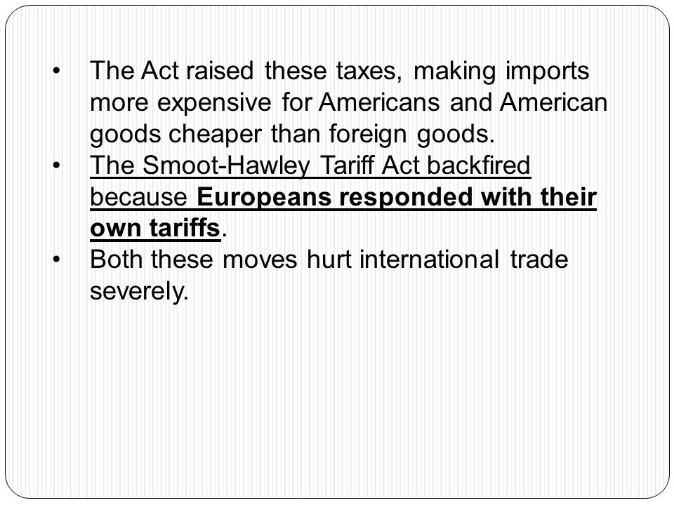 The Act raised these taxes, making imports more expensive for Americans and American goods cheaper than foreign goods.