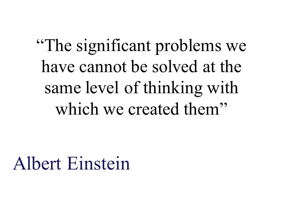 The significant problems we have cannot be solved at the same level of thinking with which we created them