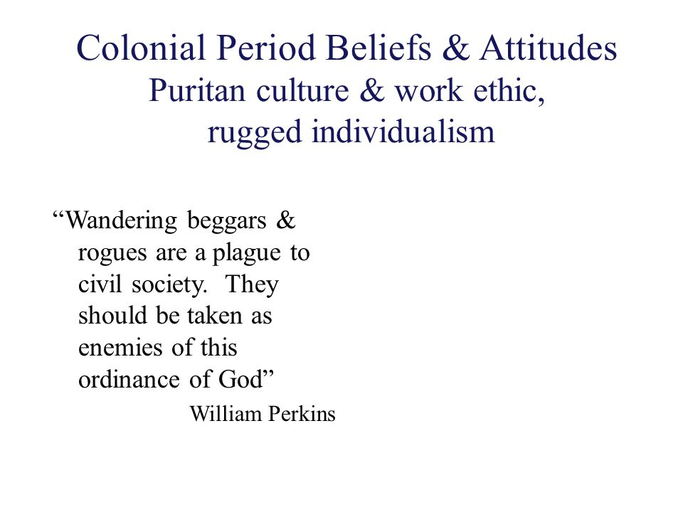 Colonial Period Beliefs & Attitudes Puritan culture & work ethic, rugged individualism