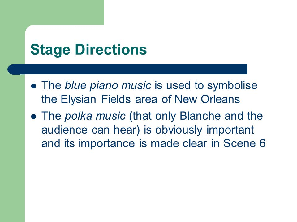 Stage Directions The blue piano music is used to symbolise the Elysian Fields area of New Orleans.