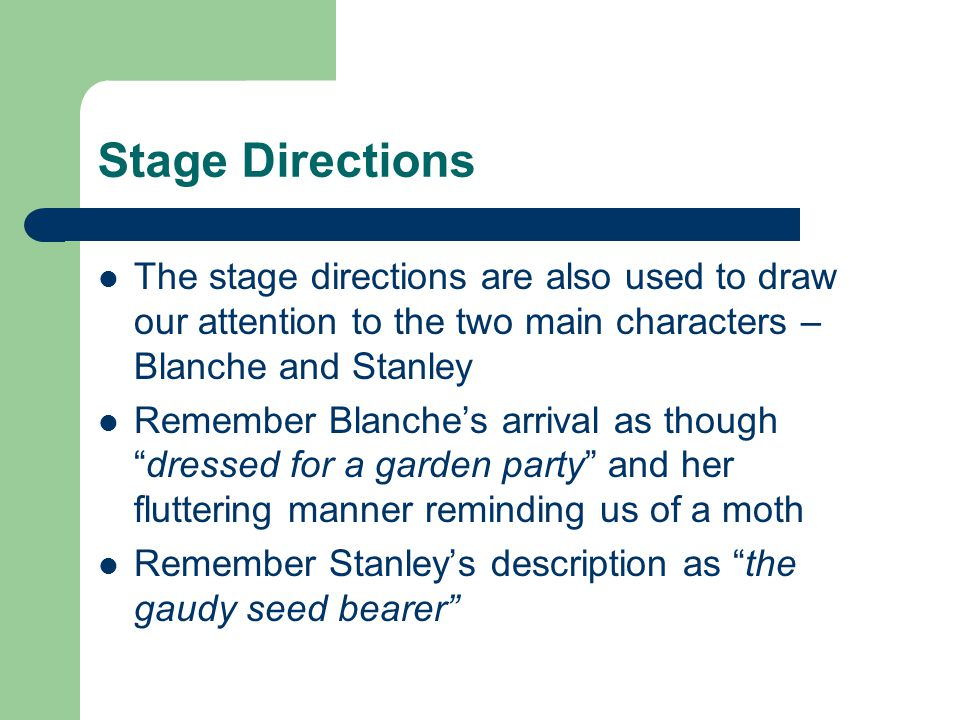 Stage Directions The stage directions are also used to draw our attention to the two main characters – Blanche and Stanley.