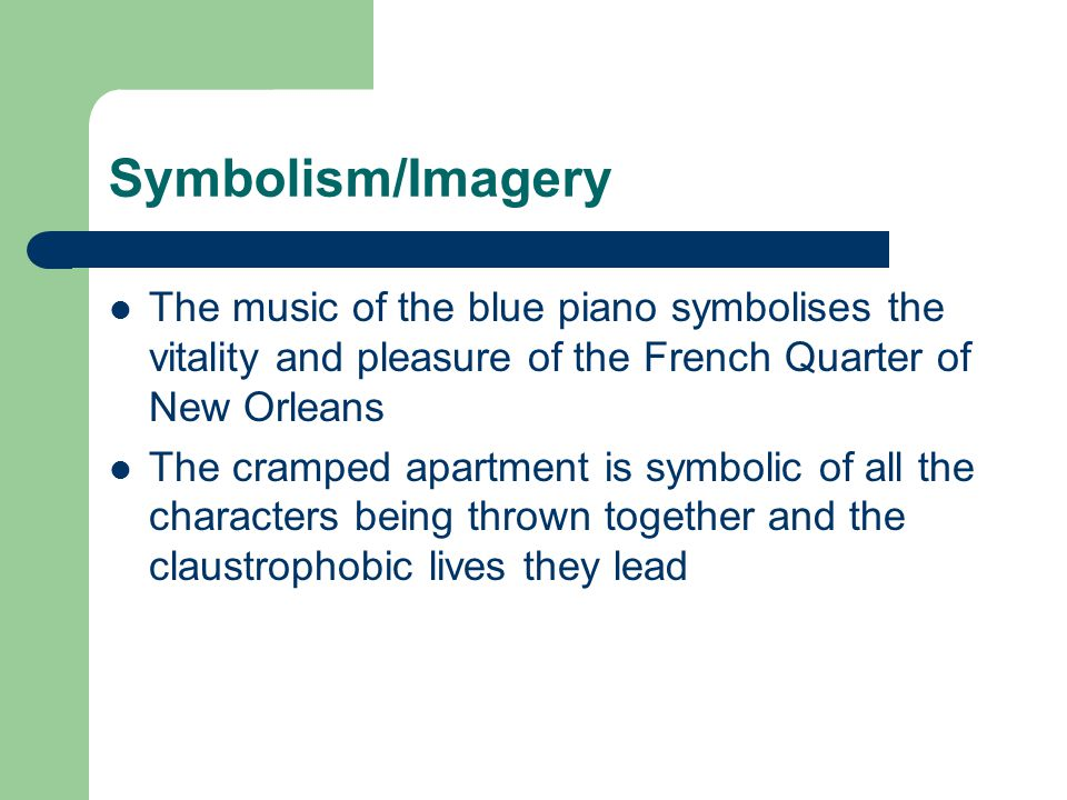 Symbolism/Imagery The music of the blue piano symbolises the vitality and pleasure of the French Quarter of New Orleans.