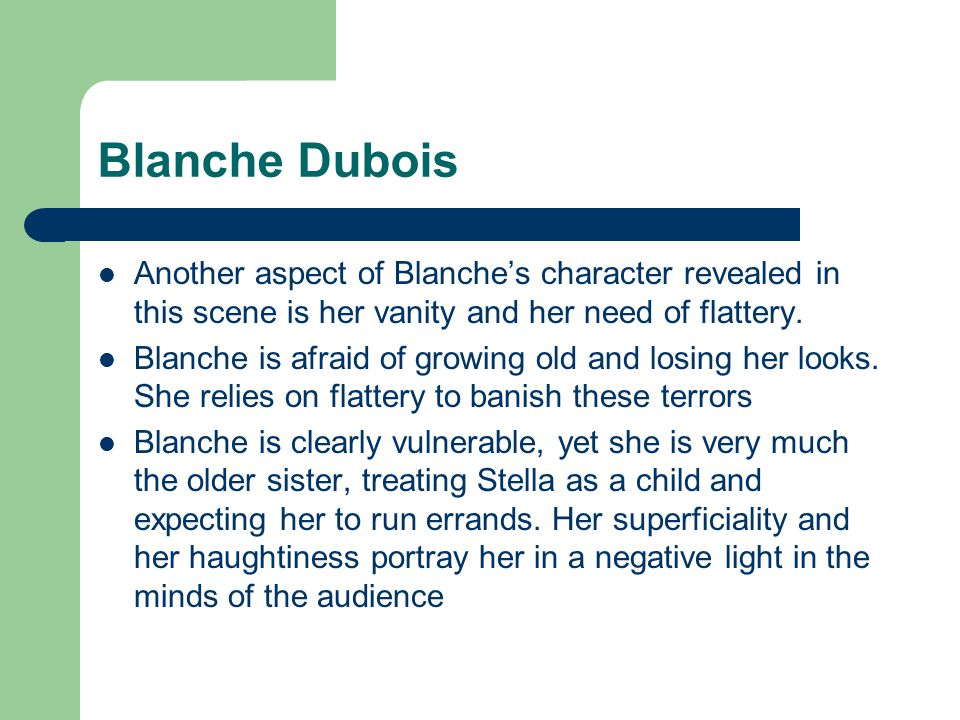 Blanche Dubois Another aspect of Blanche's character revealed in this scene is her vanity and her need of flattery.
