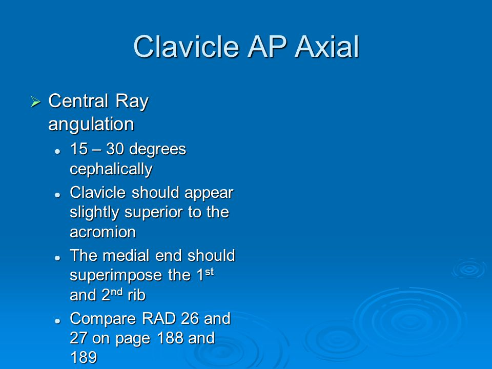 Clavicle AP Axial Central Ray angulation 15 – 30 degrees cephalically
