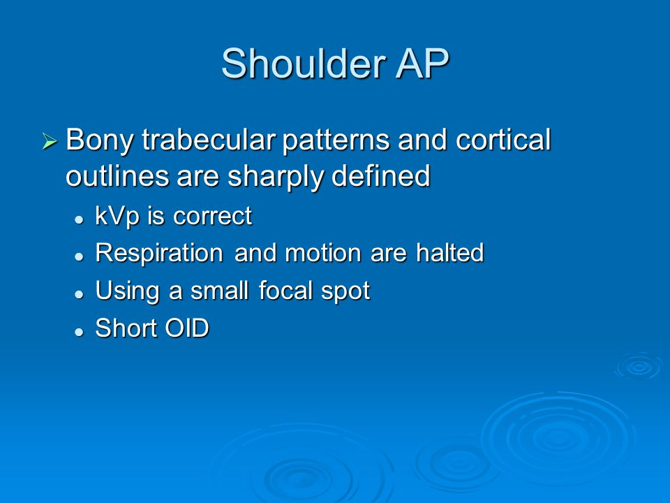 Shoulder AP Bony trabecular patterns and cortical outlines are sharply defined. kVp is correct. Respiration and motion are halted.