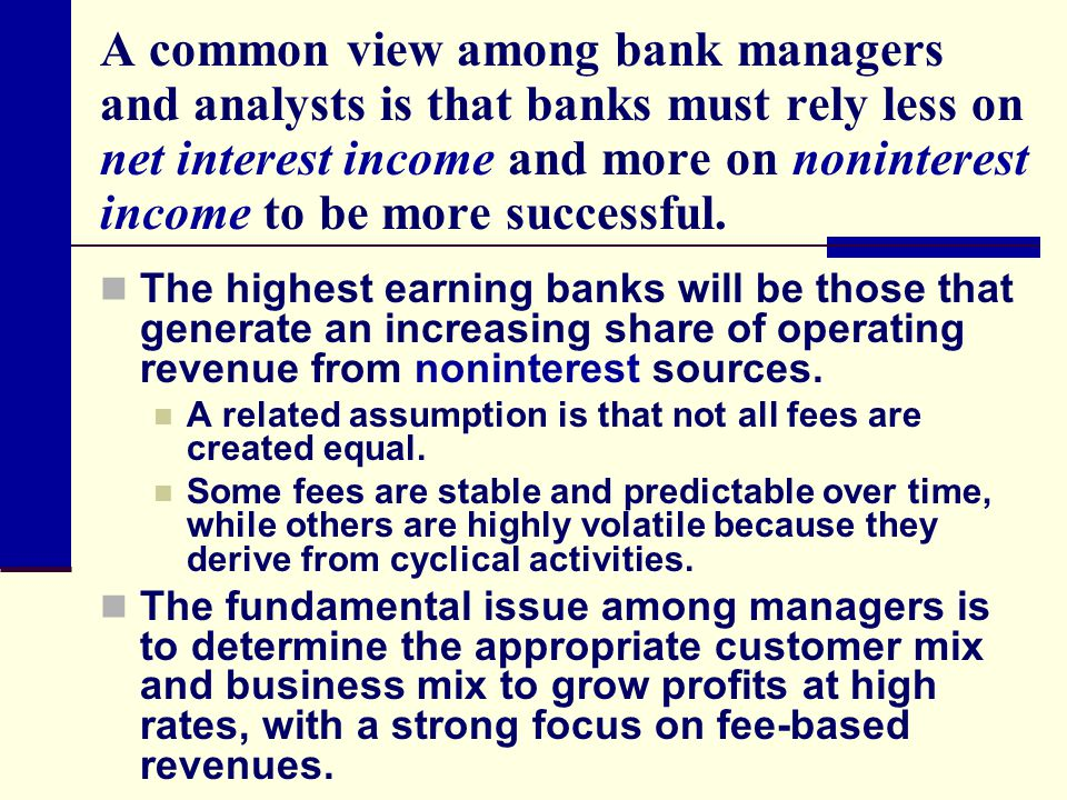 A common view among bank managers and analysts is that banks must rely less on net interest income and more on noninterest income to be more successful.