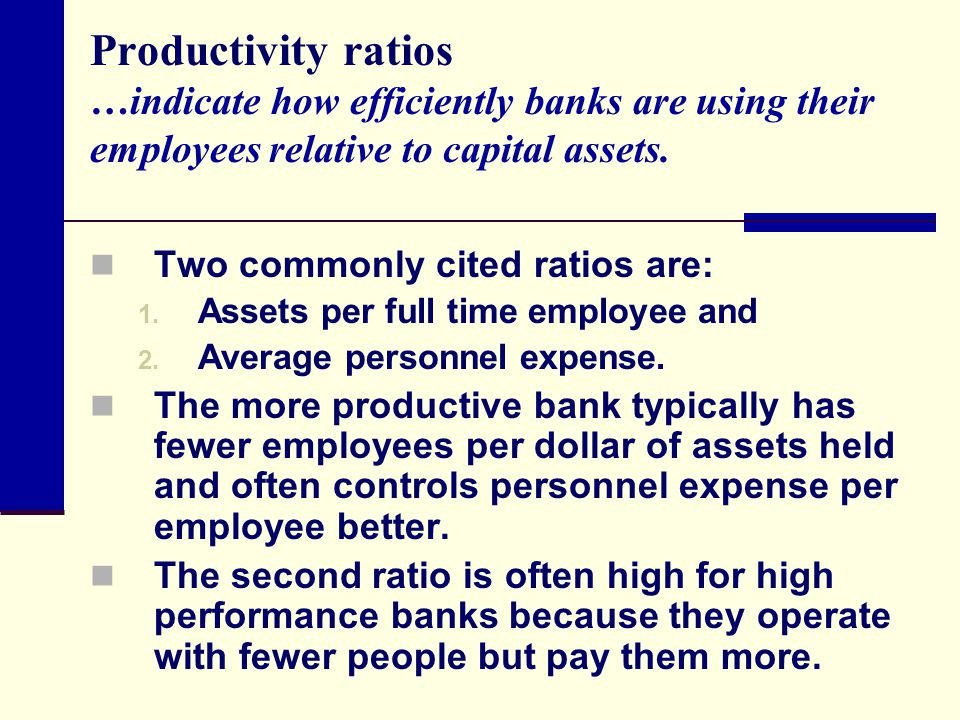 Productivity ratios …indicate how efficiently banks are using their employees relative to capital assets.