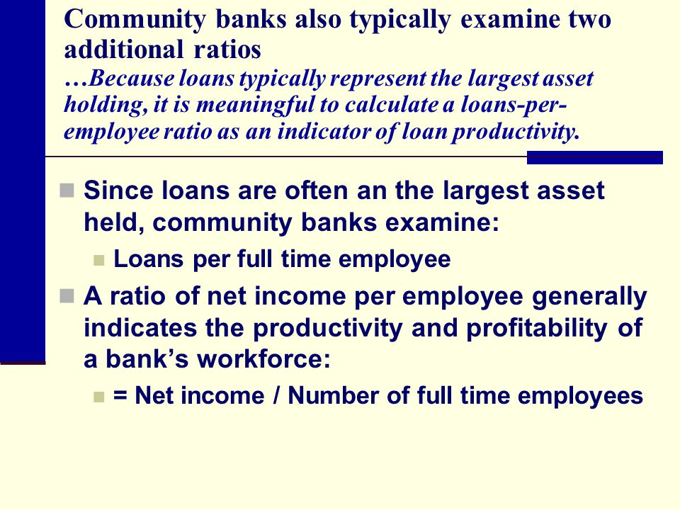 Community banks also typically examine two additional ratios …Because loans typically represent the largest asset holding, it is meaningful to calculate a loans-per-employee ratio as an indicator of loan productivity.