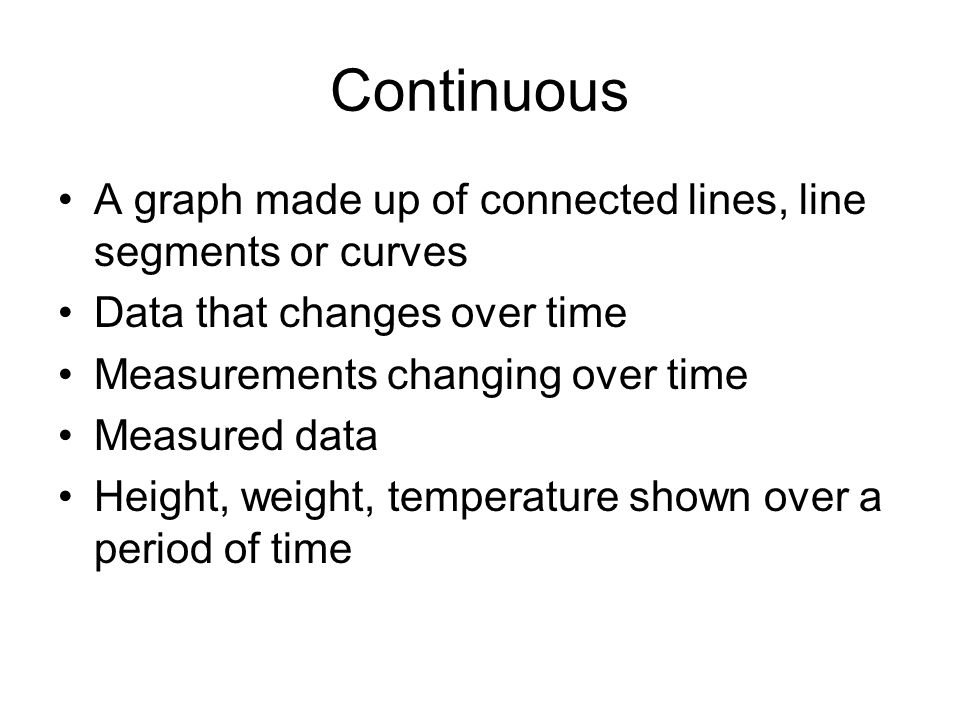 Continuous A graph made up of connected lines, line segments or curves