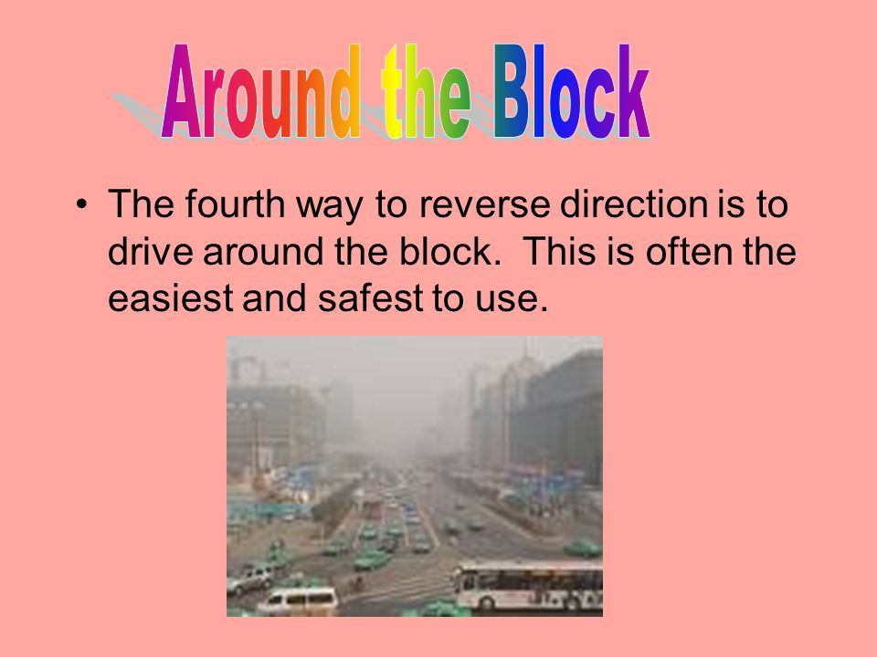 Around the Block The fourth way to reverse direction is to drive around the block.