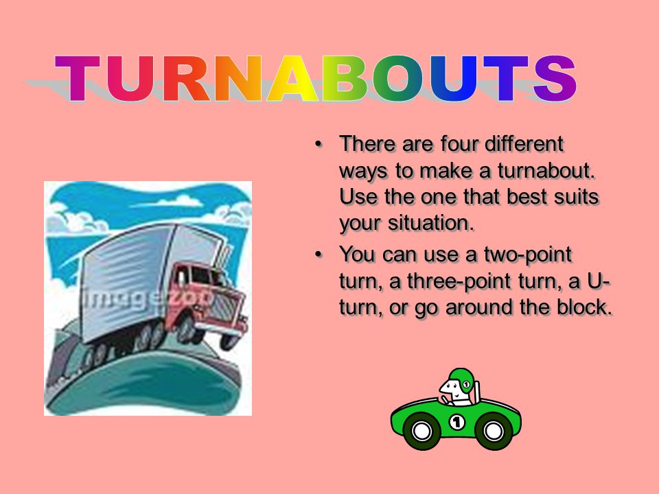 TURNABOUTS There are four different ways to make a turnabout. Use the one that best suits your situation.
